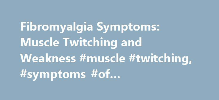 Fibromyalgia Symptoms: Muscle Twitching and Weakness #muscle #twitching, #symptoms #of #fibromyalgia, #treatment http://swaziland.remmont.com/fibromyalgia-symptoms-muscle-twitching-and-weakness-muscle-twitching-symptoms-of-fibromyalgia-treatment/  # Fibromyalgia Symptoms HOME Muscle Twitching and Weakness Fibromyalgia syndrome is an illness with many faces. In fact, it is often accompanied by so many different symptoms that many health care providers have troubles diagnosing fibromyalgia in…