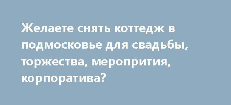 http://2s2b.ru/c530-2059758.html  Желаете снять коттедж в подмосковье для свадьбы, торжества, меропрития, корпоратива?