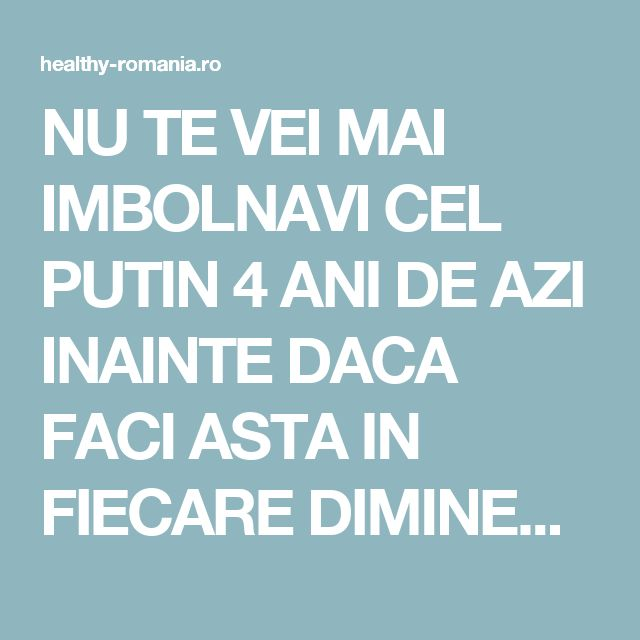 NU TE VEI MAI IMBOLNAVI CEL PUTIN 4 ANI DE AZI INAINTE DACA FACI ASTA IN FIECARE DIMINEATA! - Healthy Romania