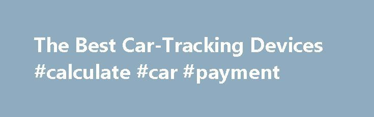The Best Car-Tracking Devices #calculate #car #payment http://nef2.com/the-best-car-tracking-devices-calculate-car-payment/  #car tracking device # The Best Car-Tracking Devices Promoted by Car-Tracking Device Overview There are two types of car GPS systems. They offer vehicle location data in different ways and have different power sources. Both types of devices provide a means to view a full history of a vehicle s travels. For employers, the systems...