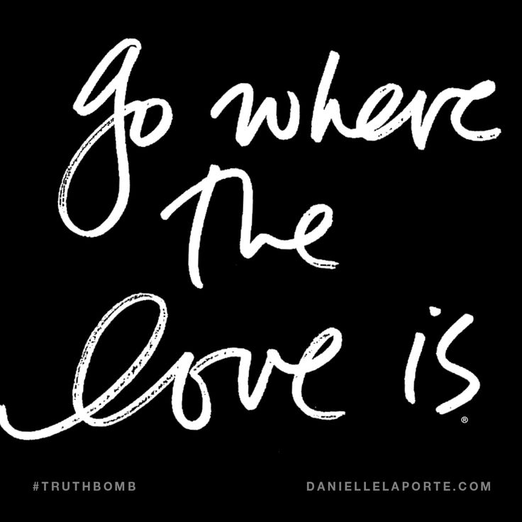 Go where the Love is. Subscribe: DanielleLaPorte.com #Truthbomb #Words #Quotes