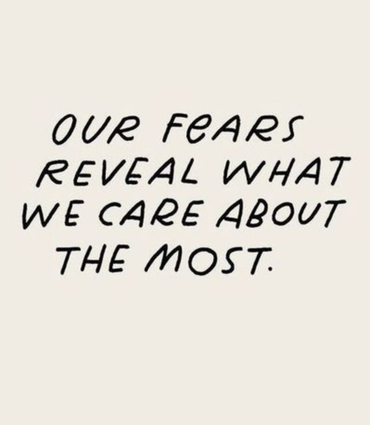 Our fears reveal what we care about most.