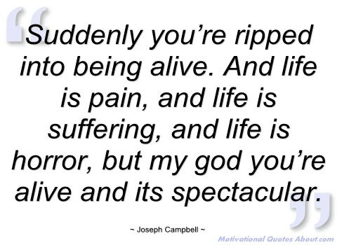 Suddenly you're ripped into being alive - Joseph Campbell - Quotes and sayings