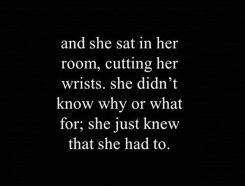 and she sat in her room, cutting her arms. she didn't know why or what for; she just knew that she had to.