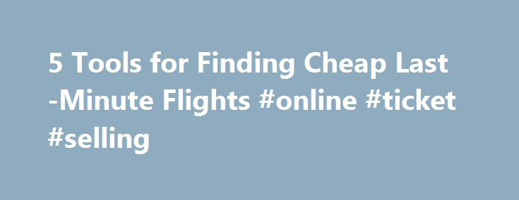 5 Tools for Finding Cheap Last-Minute Flights #online #ticket #selling http://tickets.remmont.com/5-tools-for-finding-cheap-last-minute-flights-online-ticket-selling/  5 Tools for Finding Cheap Last-Minute Flights Inexpensive last-minute flights exist. The key is knowing where to look. (iStockPhoto) We've all faced this situation: An emergency comes up. Perhaps someone (...Read More)