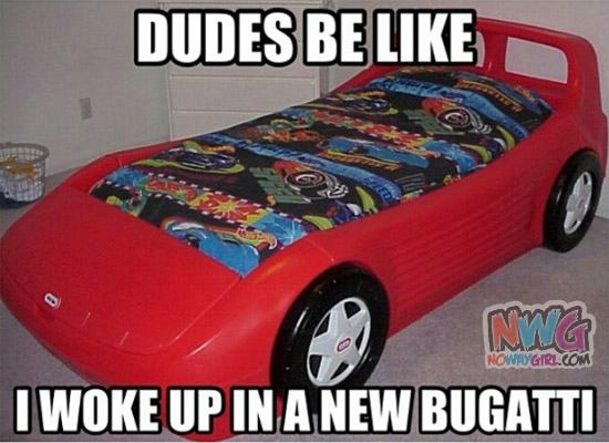 Dudes Be Like: Woke Up In That New Bugatti