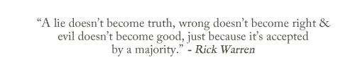 """A lie doesn't become truth, wrong doesn't become right & evil doesn't become good, just because it's accepted by a majority."" ~ Rick Warren"
