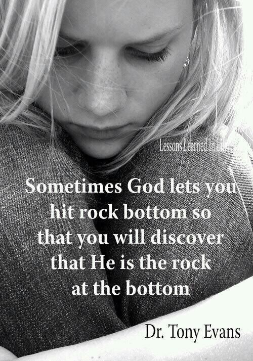 Sometimes God lets you hit rock bottom so that you will discover that He is the ROCK at the bottom ~ Dr. Tony Evans
