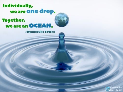 """Individually, We Are One Drop. Together, We Are An Ocean"