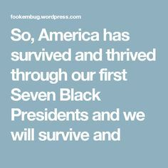 So, America has survived and thrived through our first Seven Black Presidents and we will survive and