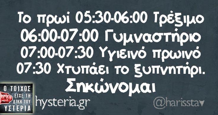 Το πρωί 05:30-06:00 Τρέξιμο 06:00-07:00 Γυμναστήριο 07:00-07:30 Υγιεινό πρωινό 07:30 Χτυπάει το ξυπνητήρι. Σηκώνομαι