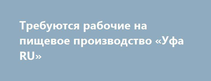 Требуются рабочие на пищевое производство «Уфа RU» http://www.pogruzimvse.ru/doska7/?adv_id=2201 Работа на крупном рыбоперерабатывающем предприятии в  Санкт-Петербурге. Требуются мужчины и женщины без опыта работы, в процессе работы производится обучение. Работа вахтой – минимально 90 рабочих смен. Вакансии: помощники операторов, соусоварщики, маринадчики, разнорабочие, фасовщицы, уборщицы.    Обязательное прохождение медицинской комиссии в аккредитованном медицинском центре…