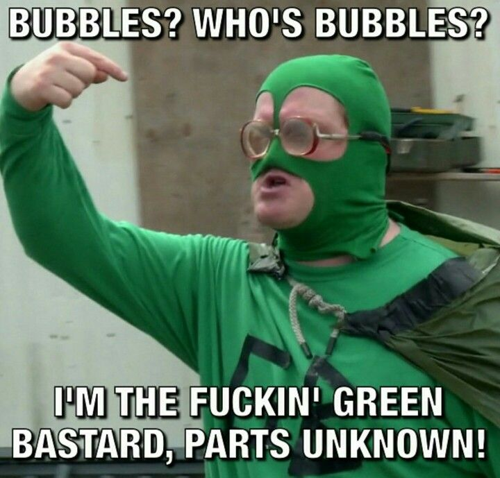 I'm the fucking Green Bastard. Trailer Park Boys.