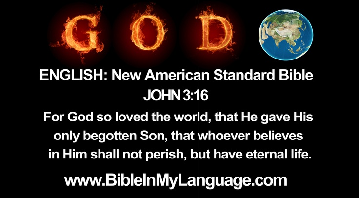 ENGLISH: New American Standard Bible /  JOHN 3:16 For God so loved the world, that He gave His only begotten Son, that whoever believes in Him shall not perish, but have eternal life. / www.BibleInMyLanguage.com