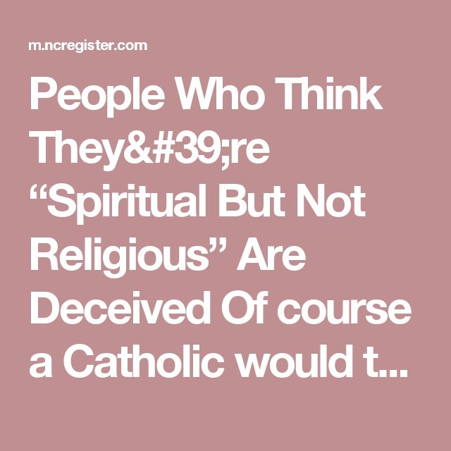 """People Who Think They're """"Spiritual But Not Religious"""" Are Deceived Of course a Catholic would think you have to follow a lot of man made rules to be spiritual"""