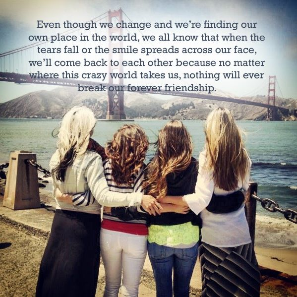 Even though we change and we're finding our own place in the world, we all know that when the tears fall or the smile spreads across our face, we'll come back to each other because no matter where this crazy world takes us, nothing will ever break our forever friendship