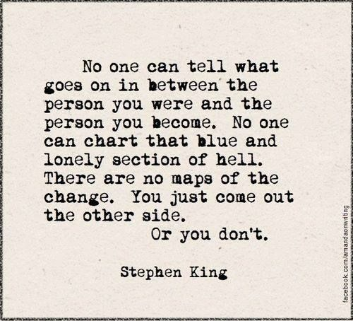 . . .There are no maps of change. You just come out the other side, or you don't. ||| The Stand - Stephen King