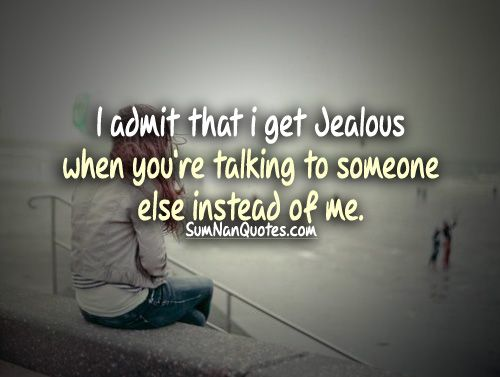 I admit that i get Jealous when you're talking to someone else
