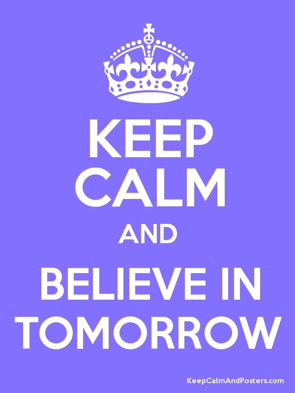 Keep Calm and Believe In Tomorrow