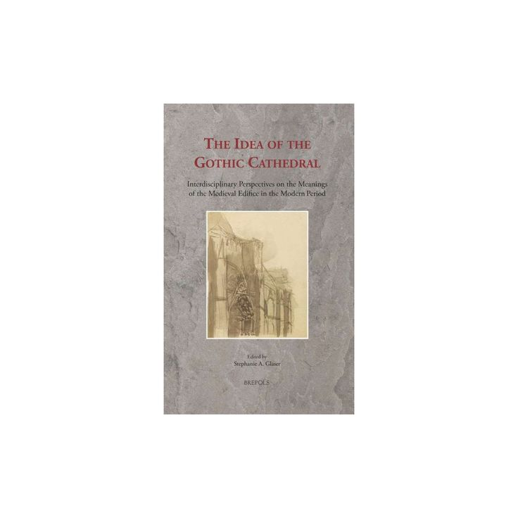 Idea of the Gothic Cathedral : Interdisciplinary Perspectives on the Meanings of the Medieval Edifice in