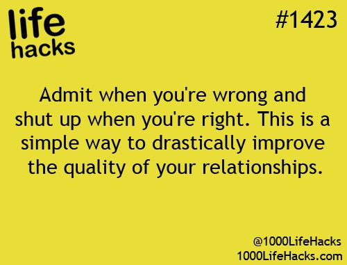 """Relationship Tip       life hacks #1423: """"Admit when you're wrong and shut up when you're right. This is a simple way to drastically improve the quality of your relationships.""""       Quote via 1000 Life Hacks here: http://1000lifehacks.com/post/87643556893"""