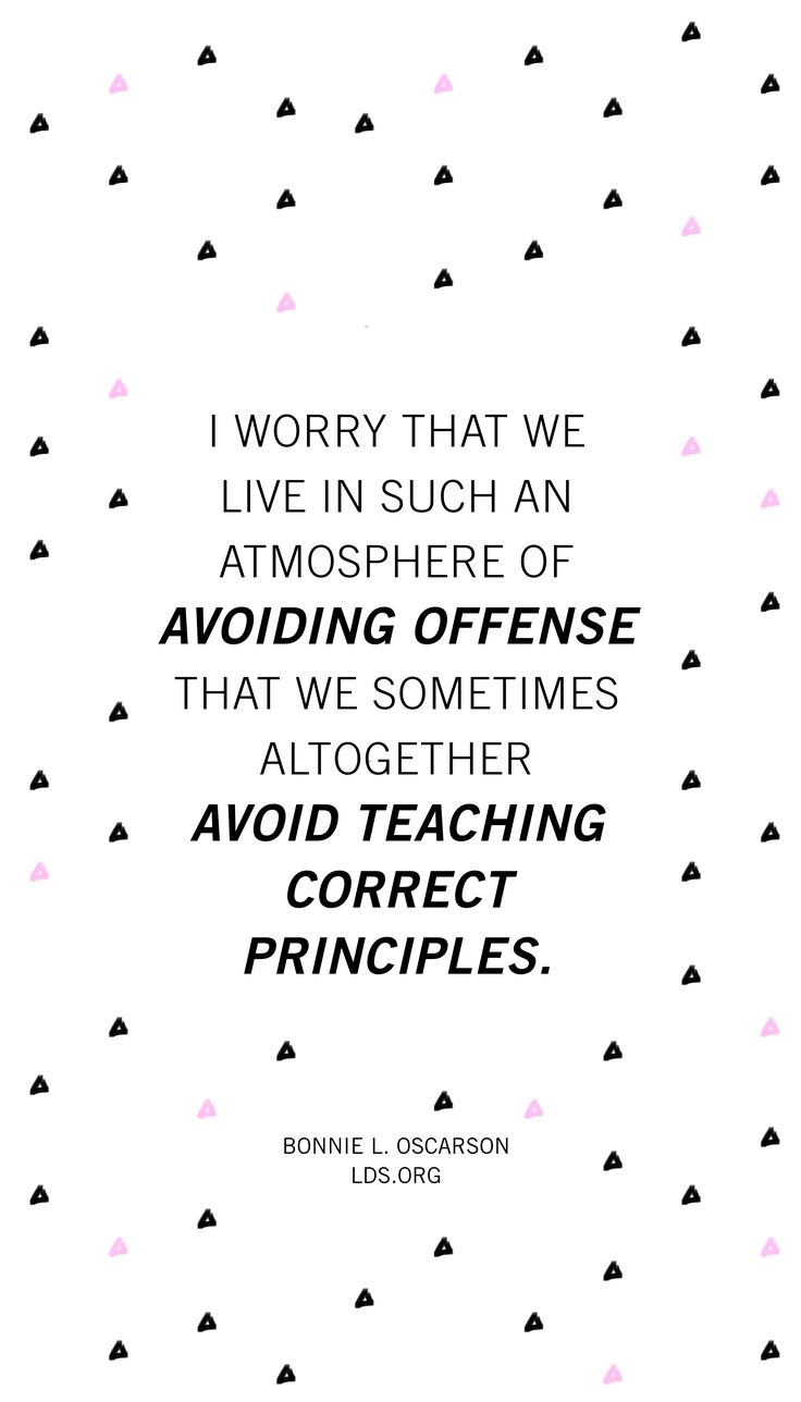 I worry that we live in such an atmosphere of avoiding offense that we sometimes altogether avoid teaching correct principles. —Bonnie L. Oscarson #LDS