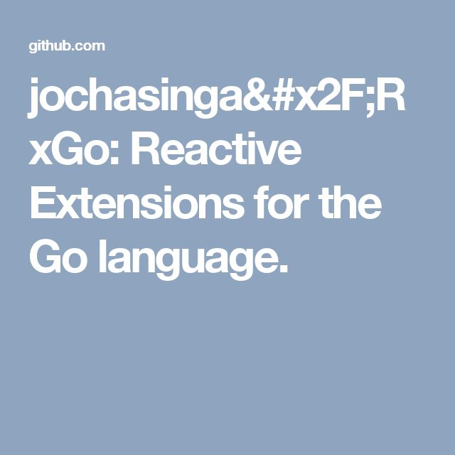 jochasinga/RxGo: Reactive Extensions for the Go language.