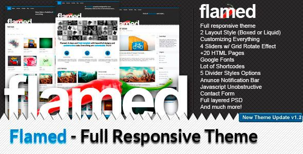 Flamed   http://themeforest.net/item/flamed/1257927?ref=damiamio       Note:  New Theme Update – Version 1.2 Available (Aug 28, 2013)      Flamed is a Html theme compatible with any devices, from desktop to mobile. It is Fully Responsive, which means that the layout will adapt on your screen size.      Try resizing your browser's screen.      For creatives, business, portfolio or other king of sites, based one HTML5 and CSS3 semantic & valid markup, CSS3 Effects and JavaScript enhancements…