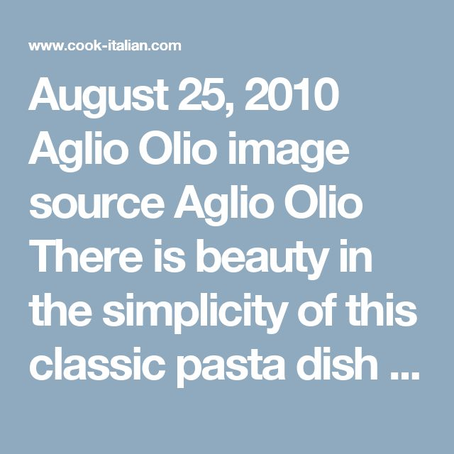 August 25, 2010  Aglio Olio   image source Aglio Olio   There is beauty in the simplicity of this classic pasta dish Spaghettini Aglio e Olio. The clean flavor of the garlic and herbs ring true for those who prefer to taste and bite of pasta but don't want a sauce to overwhelm the experience.  Feel free to modify this recipe and add chicken or shrimp to the saute pan as well, or keep it simple.  Ingredients  10 oz cooked spaghettini  1 oz thin sliced garlic  1½ fl oz olive oil  2 fl oz…