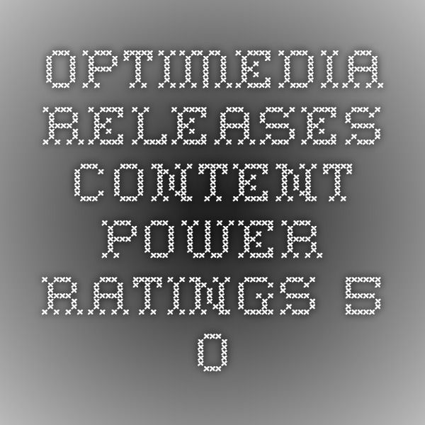 Optimedia Releases Content Power Ratings 5.0  http://www.businesswire.com/news/home/20120522006356/en/Optimedia-Releases-Content-Power-Ratings-5.0#.VBm2CBZWXCc