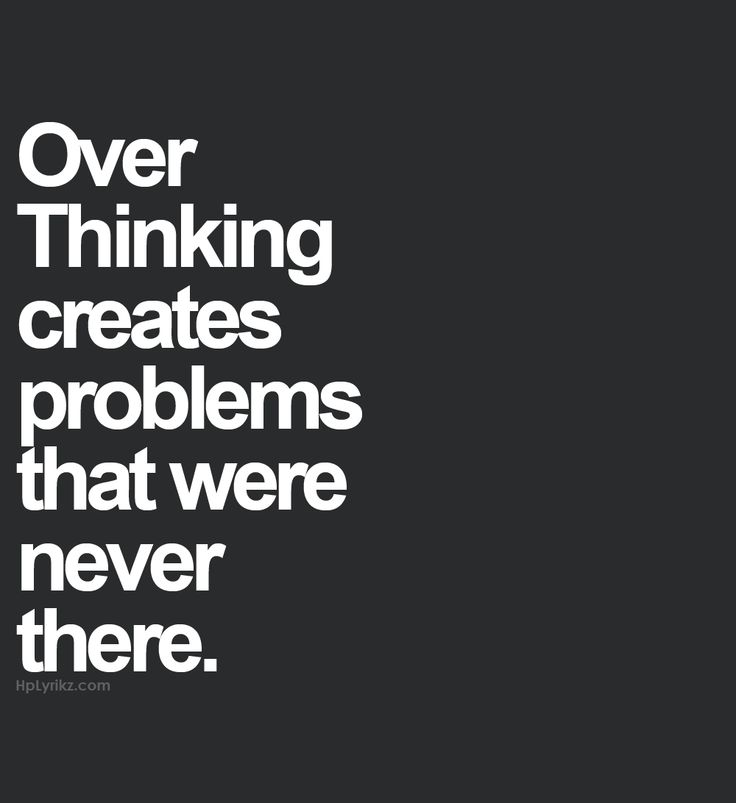 Over thinking creates problems that were never there.