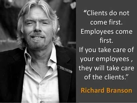 clients do not come first. Employees come first. If you take care of your employees, they will take care of the clients.