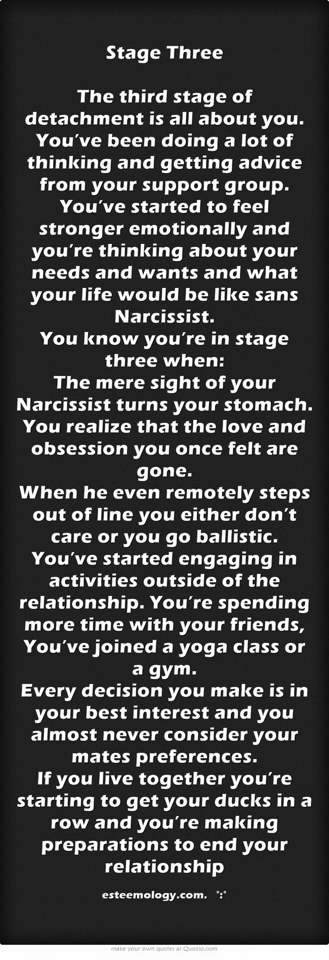 Stage Three The third stage of detachment is all about you. You've been doing a lot of thinking and getting advice from your support group. You've started to feel stronger emotionally and you're thinking about your needs and wants and what your life would be like sans Narcissist. You know you're in stage three when: The mere sight of your Narcissist turns your stomach. You realize that the love and obsession you once felt are gone. When he even remotely steps out of line...