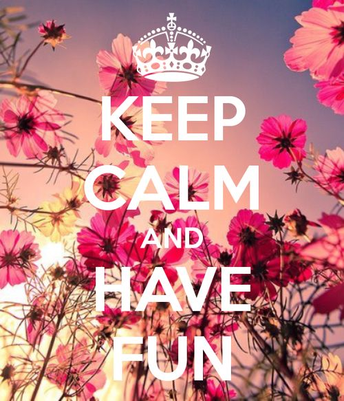 Keep calm and have fun <3