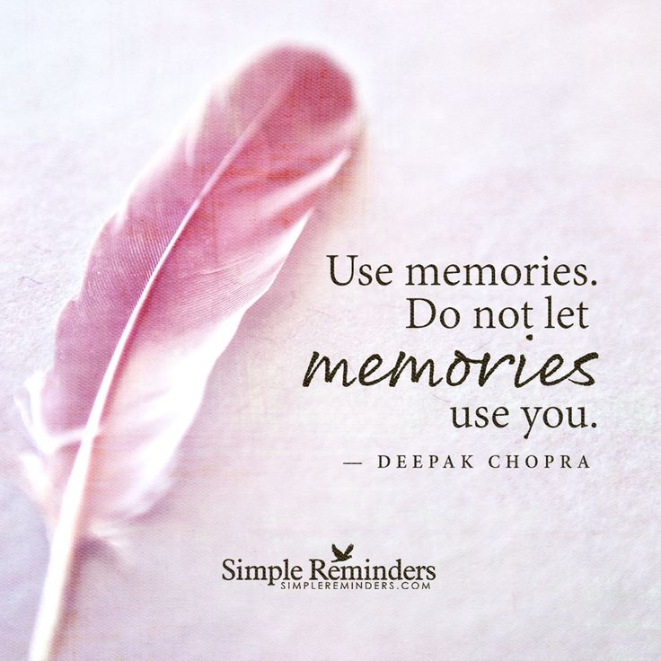 Use Memories. Do Not Let Memories Use You.