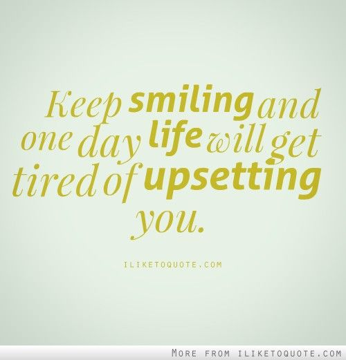 One day life will get tired of upsetting you