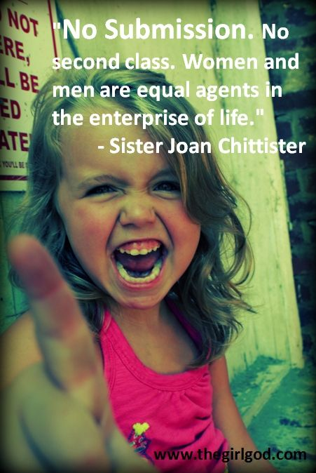 """""""No Submission. No second class. Women and men are equal agents in the enterprise of life."""" - Sister Joan Chittister"""