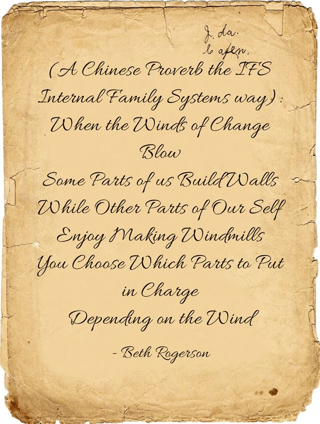 (A Chinese Proverb the IFS Internal Family Systems way): When the Winds of Change Blow Some Parts of us Build Walls While Other Parts of Our Self Enjoy Making Windmills You Choose Which Parts to Put in Charge Depending on the Wind