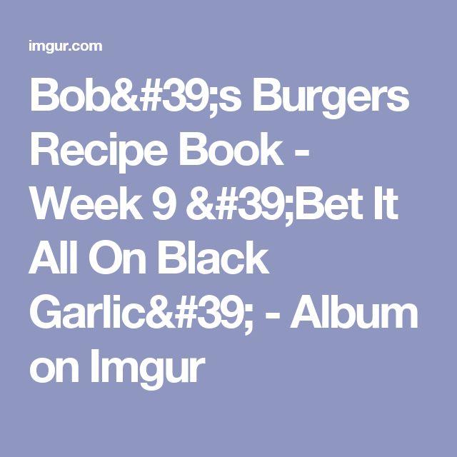 Bob's Burgers Recipe Book - Week 9 'Bet It All On Black Garlic' - Album on Imgur