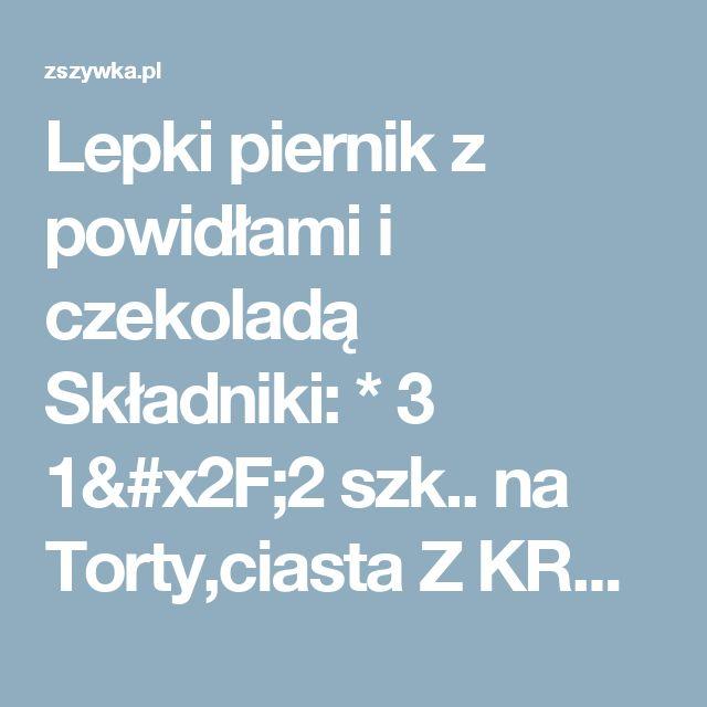 Lepki piernik z powidłami i czekoladą Składniki:    * 3 1/2 szk.. na Torty,ciasta Z KREMEM,serniki,rolady itd-przepisy - Zszywka.pl