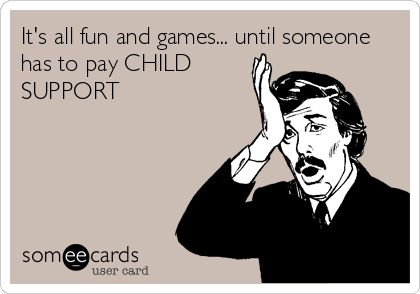 It's all fun and games... until someone has to pay CHILD SUPPORT.