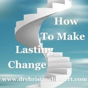 How to Make Lasting Change: 5 Lessons that Change that Will Change Your Life!  www.drchristinahibbert.com