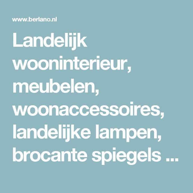 Landelijk wooninterieur, meubelen, woonaccessoires, landelijke lampen, brocante spiegels en apart tuinmeubilair - Berlano.nl Interieur & Tuinmeubilair
