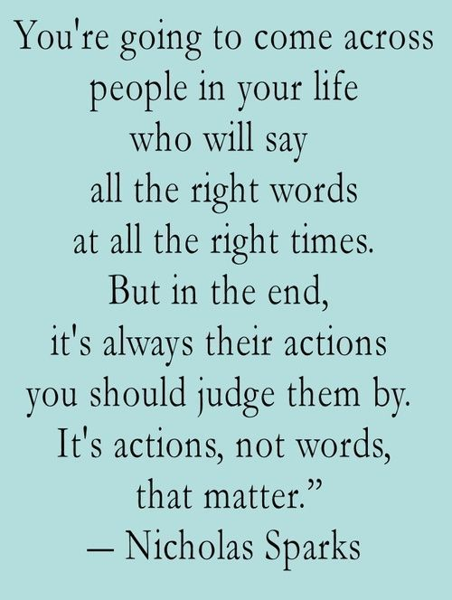 You're going to come across people in your life who will say all the right words at all the right times. But in the end, it's always their actions you should judge them by. It's actions, not words, that matter. – Nicholas Sparks