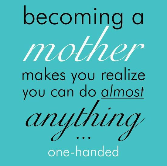 Becoming a mother makes you realize you can do almost anything... one