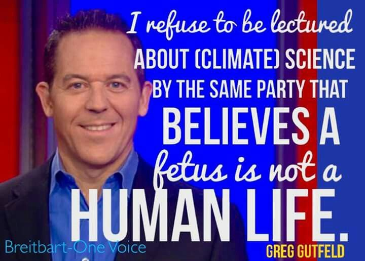 I refuse to be lectured about (climate) science by the same party that believes a fetus is not a human life. -Greg Gutfield #Breitbart #OneVoice