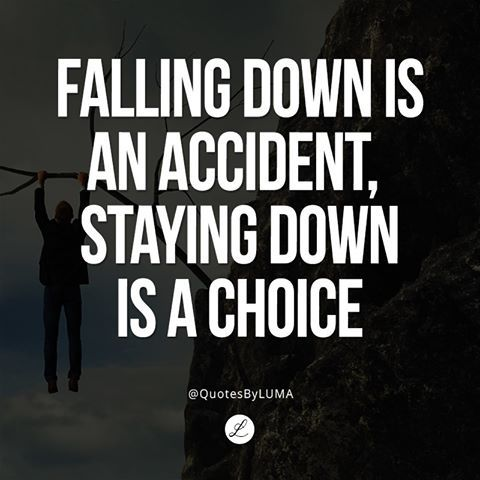 Falling down is an accident, but staying down is a choice - Unknown