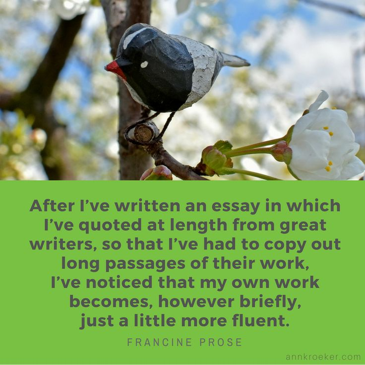 After I've written an essay in which I've quoted at length from great writers...I've noticed that my own work becomes...just a little more fluent - Francine Prose