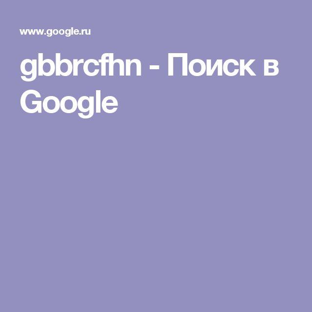 gbbrcfhn - Поиск в Google