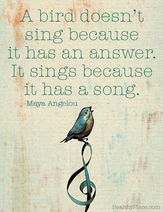 Maya Angelou quote: A bird doesn't sing because it has an answer. It sings because it has a song. www.HealthyPlace.com